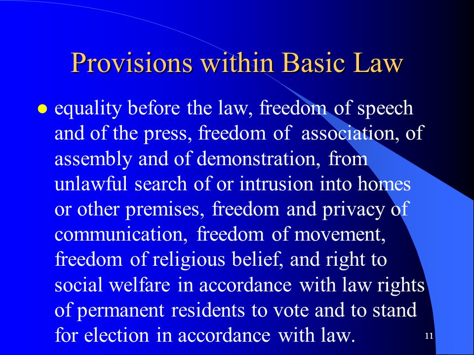 Provisions within Basic Law l equality before the law, freedom of speech and of the press, freedom of association, of assembly and of demonstration, from unlawful search of or intrusion into homes or other premises, freedom and privacy of communication, freedom of movement, freedom of religious belief, and right to social welfare in accordance with law rights of permanent residents to vote and to stand for election in accordance with law.