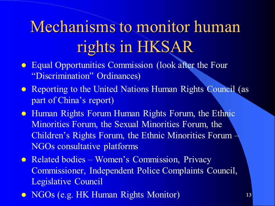 Mechanisms to monitor human rights in HKSAR l Equal Opportunities Commission (look after the Four Discrimination Ordinances) l Reporting to the United Nations Human Rights Council (as part of China's report) l Human Rights Forum Human Rights Forum, the Ethnic Minorities Forum, the Sexual Minorities Forum, the Children's Rights Forum, the Ethnic Minorities Forum – NGOs consultative platforms l Related bodies – Women's Commission, Privacy Commissioner, Independent Police Complaints Council, Legislative Council l NGOs (e.g.