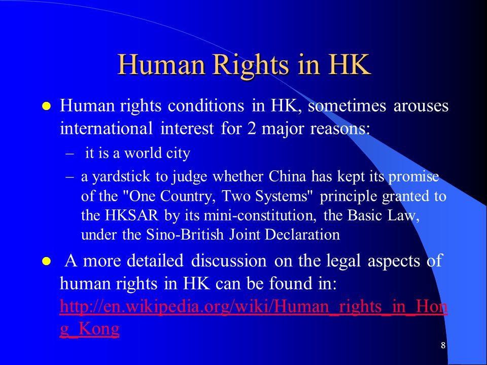 Human Rights in HK l Human rights conditions in HK, sometimes arouses international interest for 2 major reasons: – it is a world city –a yardstick to judge whether China has kept its promise of the One Country, Two Systems principle granted to the HKSAR by its mini-constitution, the Basic Law, under the Sino-British Joint Declaration l A more detailed discussion on the legal aspects of human rights in HK can be found in: http://en.wikipedia.org/wiki/Human_rights_in_Hon g_Kong http://en.wikipedia.org/wiki/Human_rights_in_Hon g_Kong 8