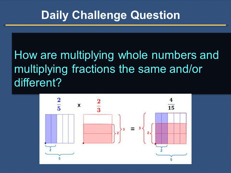 How are multiplying whole numbers and multiplying fractions the same and/or different