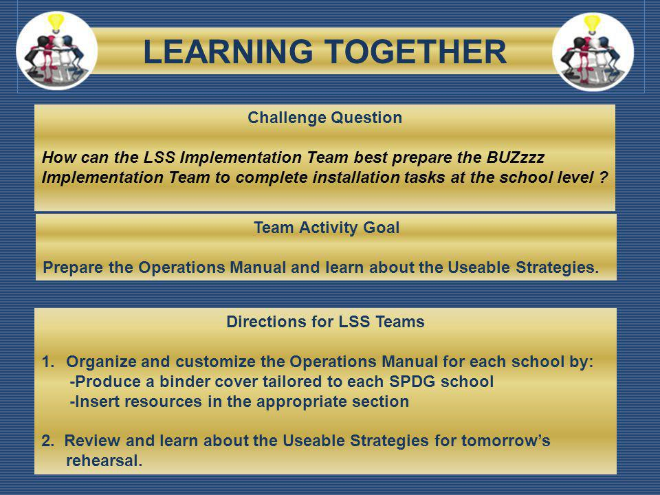LEARNING TOGETHER Challenge Question How can the LSS Implementation Team best prepare the BUZzzz Implementation Team to complete installation tasks at the school level .