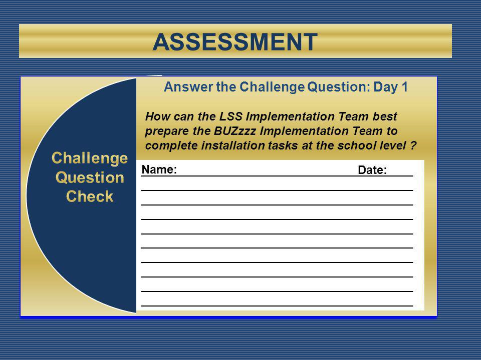 ASSESSMENT _________________________________________ _________________________________________ _________________________________________ _________________________________________ _________________________________________ _________________________________________ _________________________________________ _________________________________________ Name: Date: Answer the Challenge Question: Day 1 How can the LSS Implementation Team best prepare the BUZzzz Implementation Team to complete installation tasks at the school level