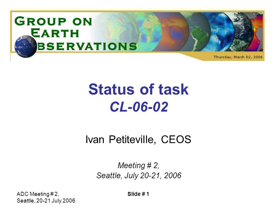 ADC Meeting # 2, Seattle, 20-21 July 2006 Slide # 1 Status of task CL-06-02 Ivan Petiteville, CEOS Meeting # 2, Seattle, July 20-21, 2006