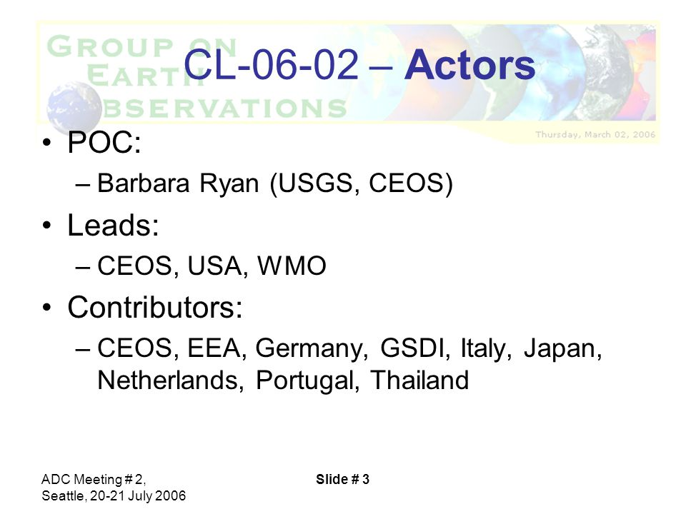 ADC Meeting # 2, Seattle, 20-21 July 2006 Slide # 3 CL-06-02 – Actors POC: –Barbara Ryan (USGS, CEOS) Leads: –CEOS, USA, WMO Contributors: –CEOS, EEA, Germany, GSDI, Italy, Japan, Netherlands, Portugal, Thailand