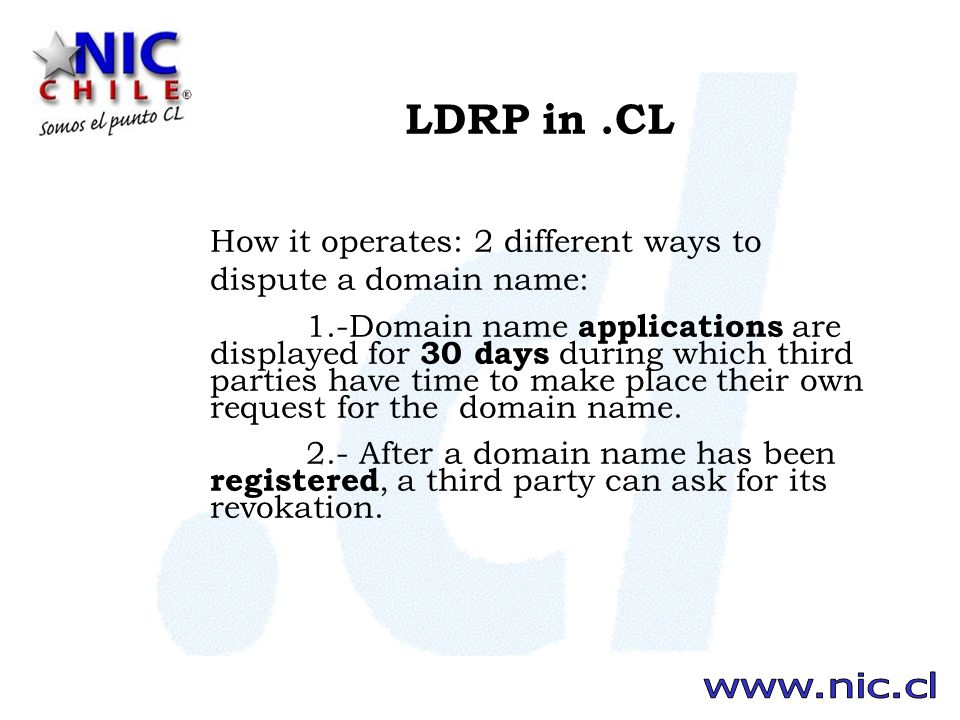 LDRP in.CL How it operates: 2 different ways to dispute a domain name: 1.-Domain name applications are displayed for 30 days during which third parties have time to make place their own request for the domain name.