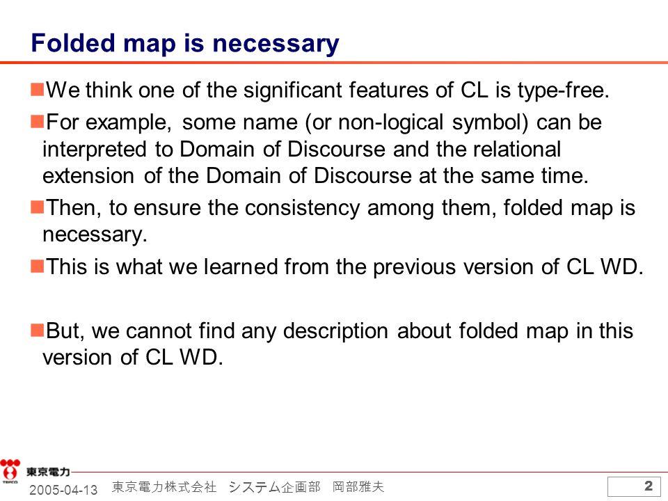 2005-04-13 東京電力株式会社 システム企画部 岡部雅夫 2 Folded map is necessary We think one of the significant features of CL is type-free. For example, some name (or non