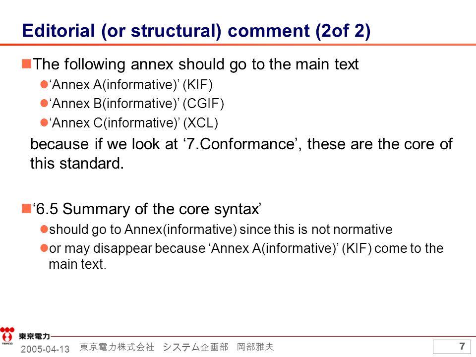 2005-04-13 東京電力株式会社 システム企画部 岡部雅夫 7 Editorial (or structural) comment (2of 2) The following annex should go to the main text 'Annex A(informative)' (KIF) 'Annex B(informative)' (CGIF) 'Annex C(informative)' (XCL) because if we look at '7.Conformance', these are the core of this standard.