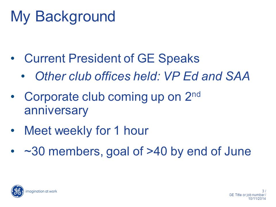 3 / GE Title or job number / 10/11/2014 My Background Current President of GE Speaks Other club offices held: VP Ed and SAA Corporate club coming up on 2 nd anniversary Meet weekly for 1 hour ~30 members, goal of >40 by end of June