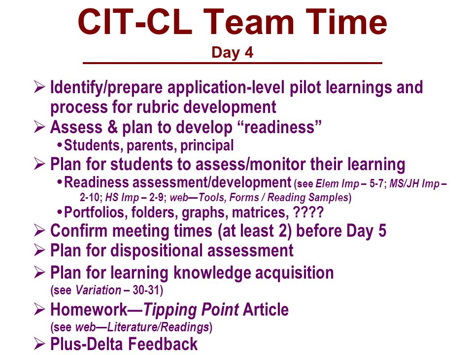 CIT-CL Team Time Day 4  Identify/prepare application-level pilot learnings and process for rubric development  Assess & plan to develop readiness  Students, parents, principal  Plan for students to assess/monitor their learning  Readiness assessment/development (see Elem Imp – 5-7; MS/JH Imp – 2-10; HS Imp – 2-9; web—Tools, Forms / Reading Samples )  Portfolios, folders, graphs, matrices, .