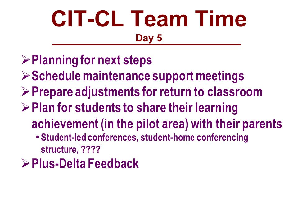 CIT-CL Team Time Day 5  Planning for next steps  Schedule maintenance support meetings  Prepare adjustments for return to classroom  Plan for students to share their learning achievement (in the pilot area) with their parents  Student-led conferences, student-home conferencing structure, .