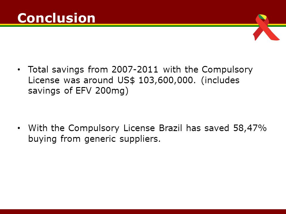 Conclusion Total savings from 2007-2011 with the Compulsory License was around US$ 103,600,000.
