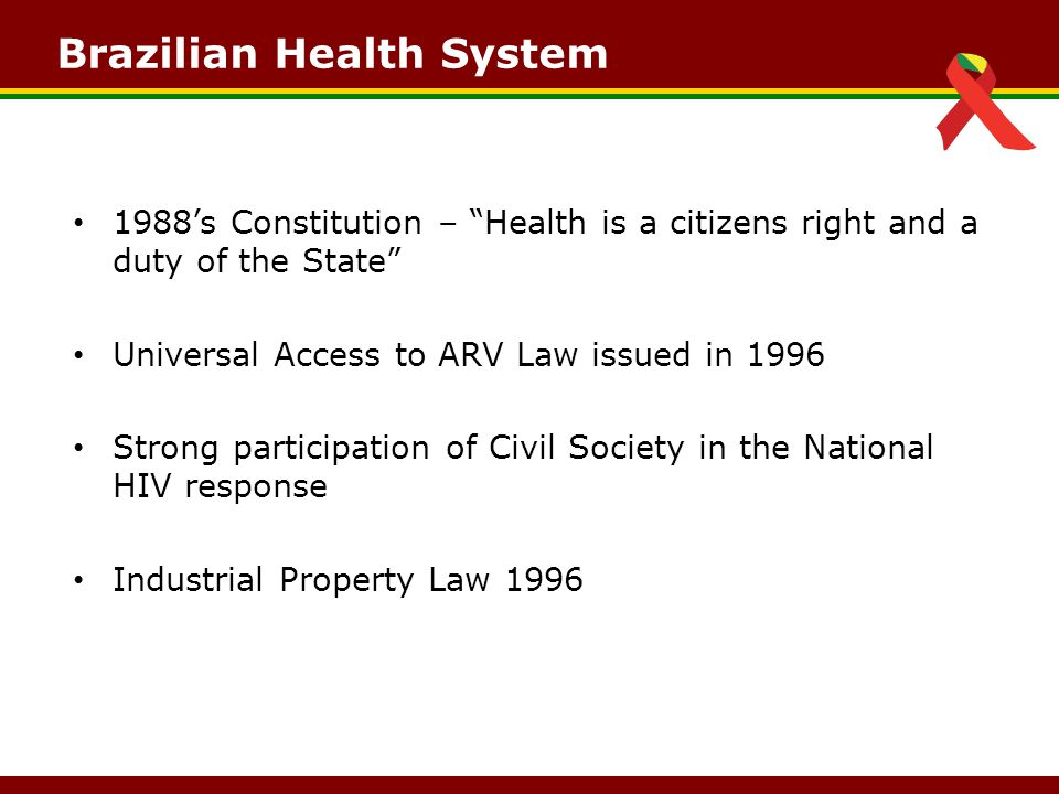 Brazilian Health System 1988's Constitution – Health is a citizens right and a duty of the State Universal Access to ARV Law issued in 1996 Strong participation of Civil Society in the National HIV response Industrial Property Law 1996