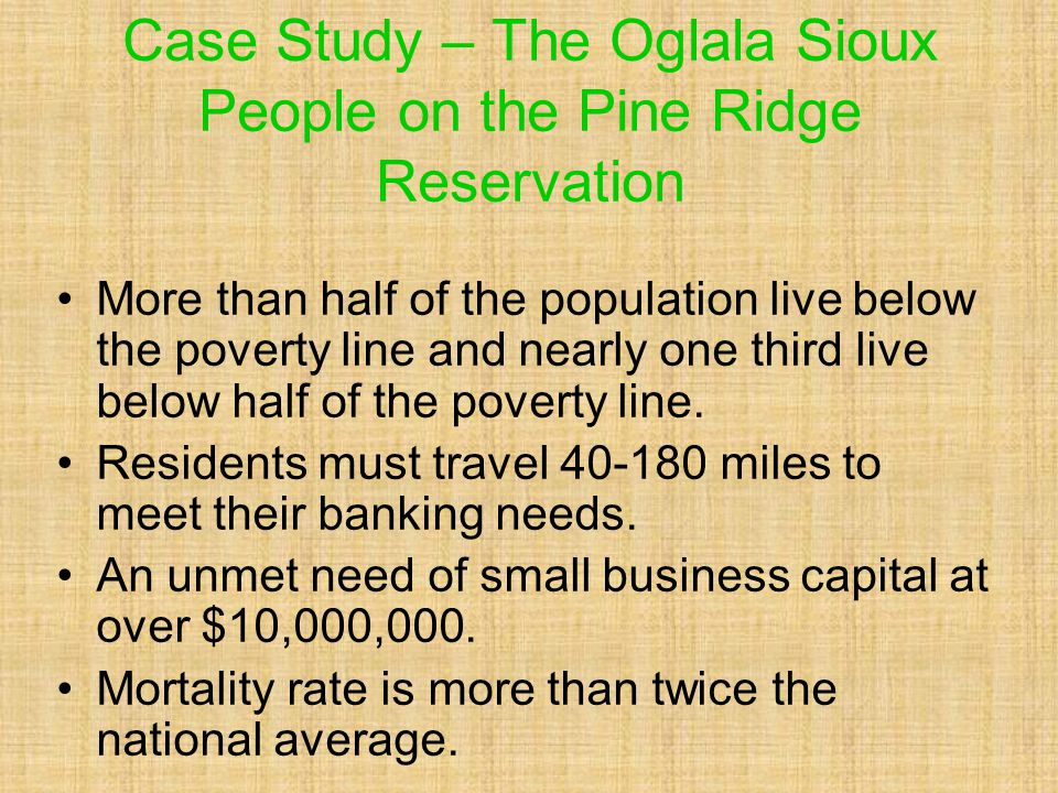 Case Study – The Oglala Sioux People on the Pine Ridge Reservation More than half of the population live below the poverty line and nearly one third live below half of the poverty line.