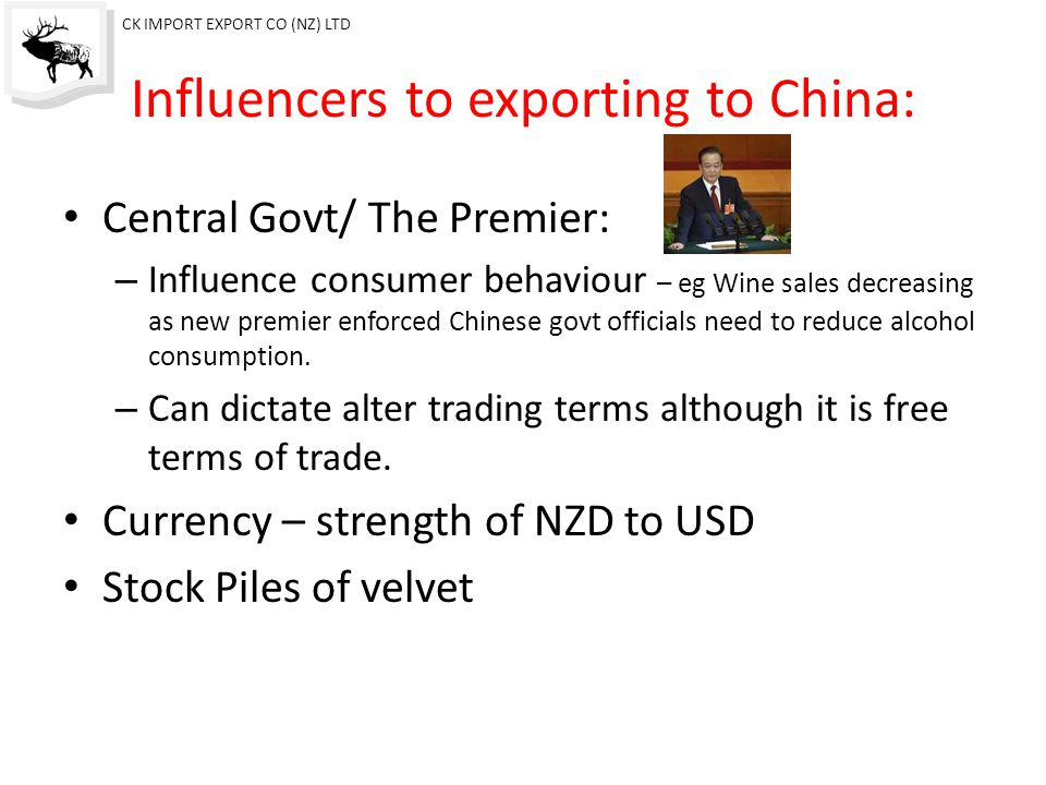 Influencers to exporting to China: Central Govt/ The Premier: – Influence consumer behaviour – eg Wine sales decreasing as new premier enforced Chinese govt officials need to reduce alcohol consumption.