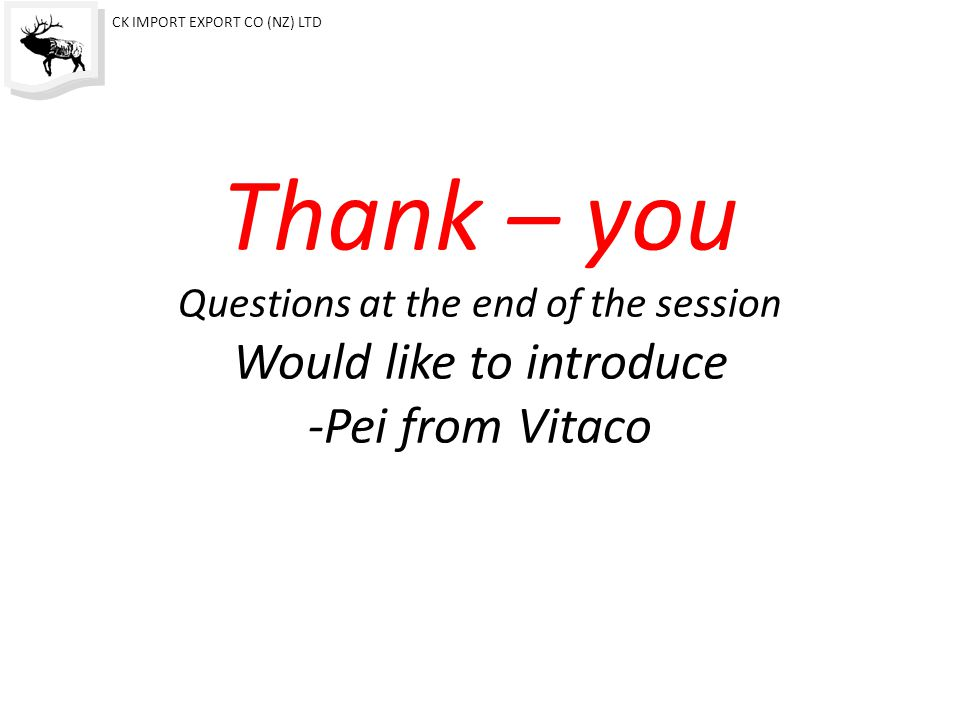 Thank – you Questions at the end of the session Would like to introduce -Pei from Vitaco CK IMPORT EXPORT CO (NZ) LTD