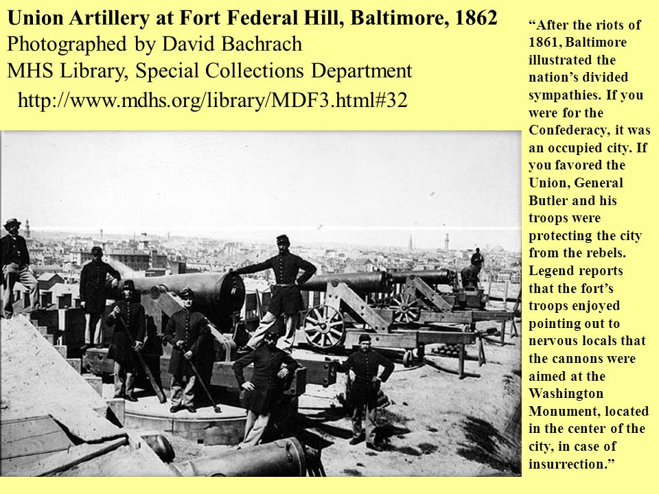 Union Artillery at Fort Federal Hill, Baltimore, 1862 Photographed by David Bachrach MHS Library, Special Collections Department After the riots of 1861, Baltimore illustrated the nation's divided sympathies.