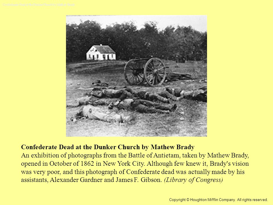 Confederate Dead at the Dunker Church by Mathew Brady An exhibition of photographs from the Battle of Antietam, taken by Mathew Brady, opened in October of 1862 in New York City.