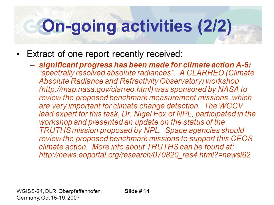 WGISS-24, DLR, Oberpfaffenhofen, Germany, Oct 15-19, 2007 Slide # 14 On-going activities (2/2) Extract of one report recently received: –significant progress has been made for climate action A-5: spectrally resolved absolute radiances .