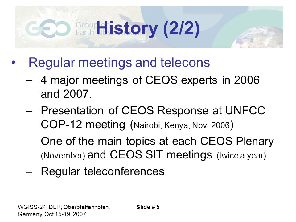 WGISS-24, DLR, Oberpfaffenhofen, Germany, Oct 15-19, 2007 Slide # 5 History (2/2) Regular meetings and telecons –4 major meetings of CEOS experts in 2006 and 2007.