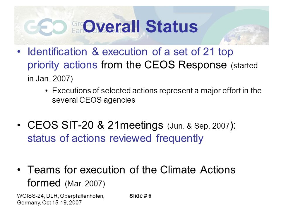 WGISS-24, DLR, Oberpfaffenhofen, Germany, Oct 15-19, 2007 Slide # 6 Overall Status Identification & execution of a set of 21 top priority actions from the CEOS Response (started in Jan.
