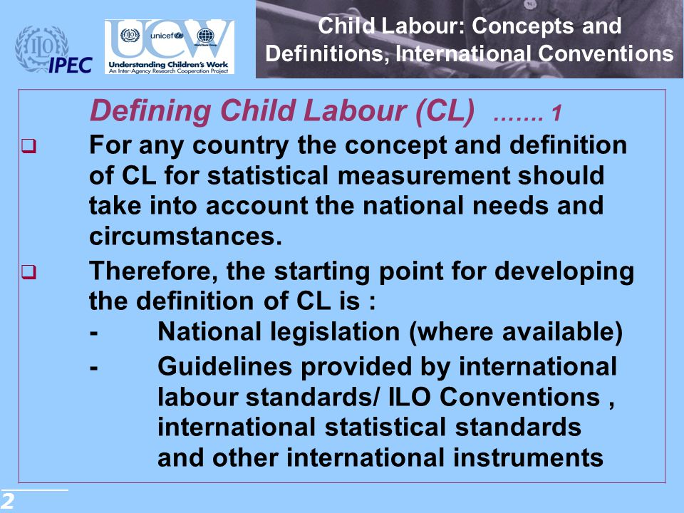3 Resolution concerning Statistics of Child Labour Defining Child Labour (CL) ……...2  The statistical measurement framework for child labour is structured around two main elements, namely: -age of the child; and -productive activities by the child including  their nature  the conditions under which these are performed, and  the duration of engagement by the child in such activities.
