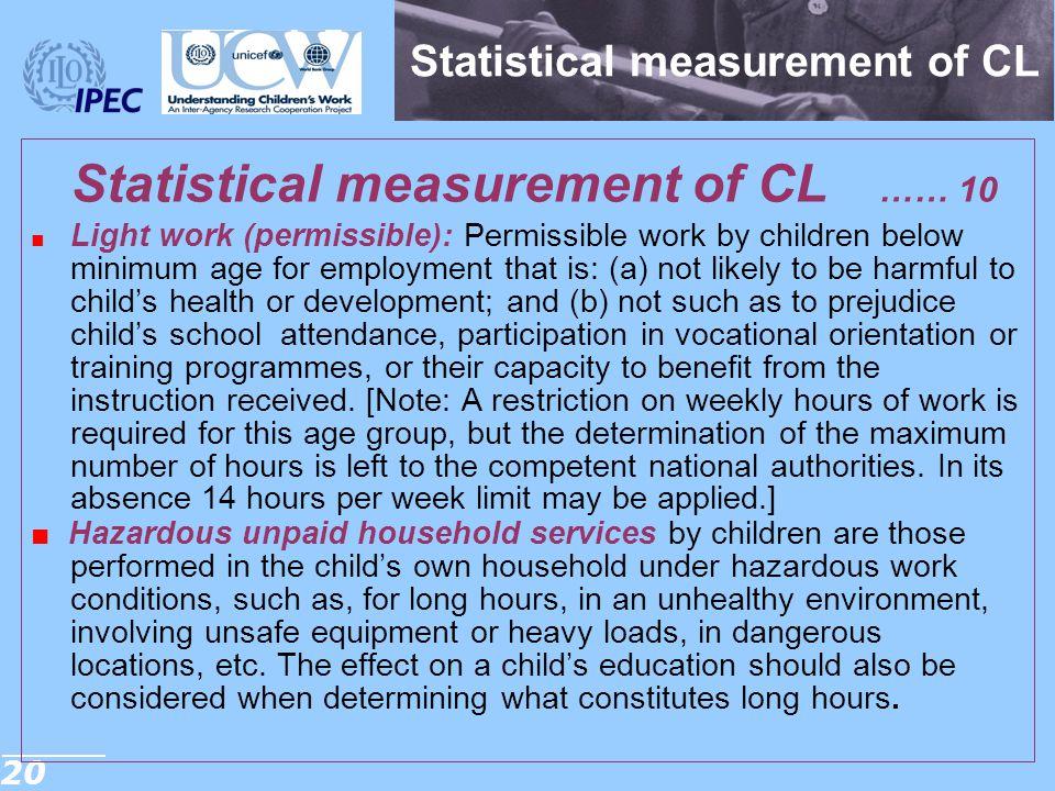 20 Statistical measurement of CL Statistical measurement of CL …… 10 ■ Light work (permissible): Permissible work by children below minimum age for em