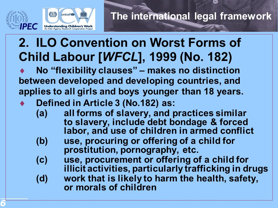 """6 The international legal framework 2.ILO Convention on Worst Forms of Child Labour [WFCL], 1999 (No. 182)  No """"flexibility clauses"""" – makes no disti"""