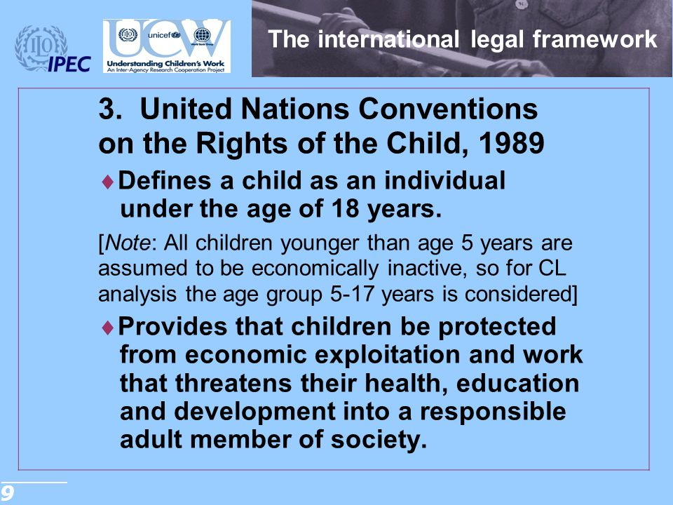 9 The international legal framework 3. United Nations Conventions on the Rights of the Child, 1989  Defines a child as an individual under the age of
