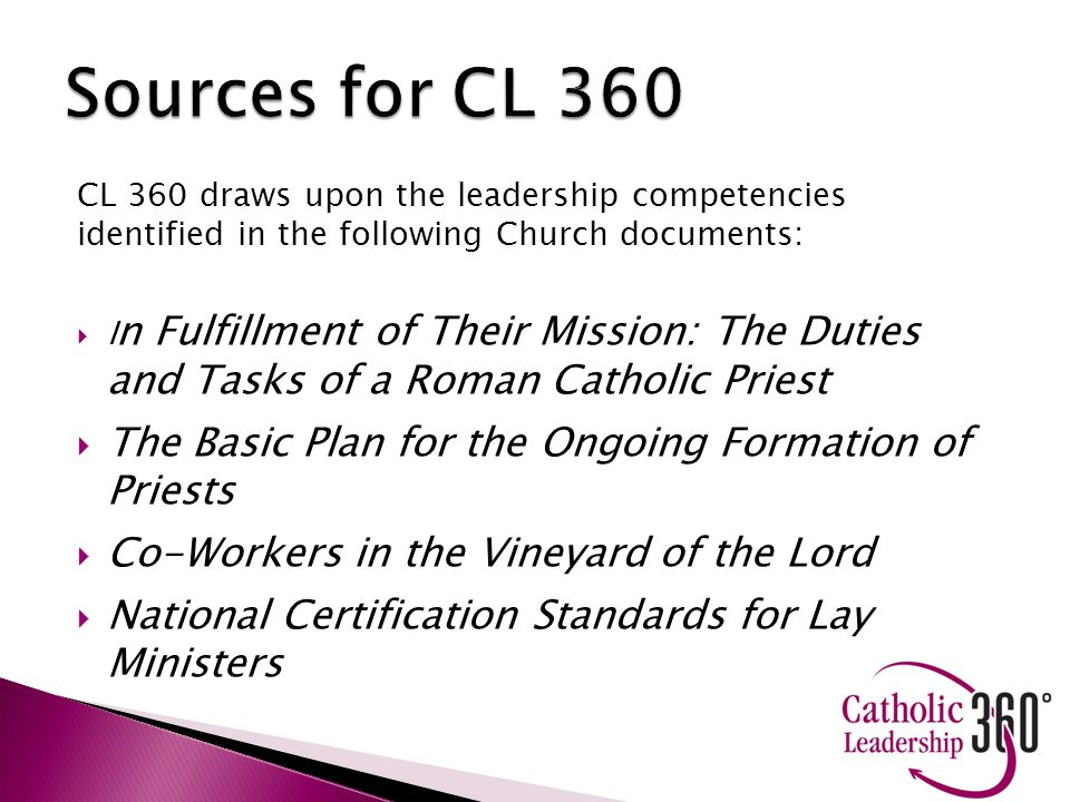 CL 360 draws upon the leadership competencies identified in the following Church documents:  I n Fulfillment of Their Mission: The Duties and Tasks of a Roman Catholic Priest  The Basic Plan for the Ongoing Formation of Priests  Co-Workers in the Vineyard of the Lord  National Certification Standards for Lay Ministers