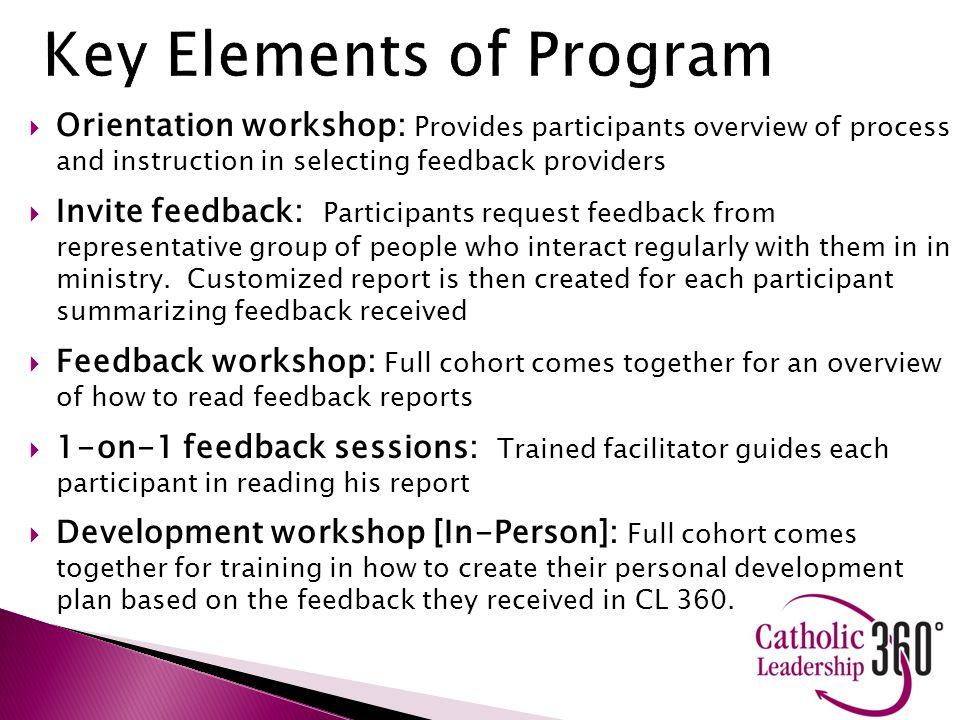  Orientation workshop: Provides participants overview of process and instruction in selecting feedback providers  Invite feedback: Participants request feedback from representative group of people who interact regularly with them in in ministry.