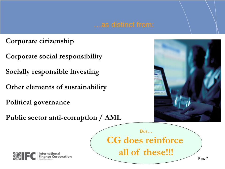 Page 7 Corporate citizenship Corporate social responsibility Socially responsible investing Other elements of sustainability Political governance Public sector anti-corruption / AML But… CG does reinforce all of these!!.