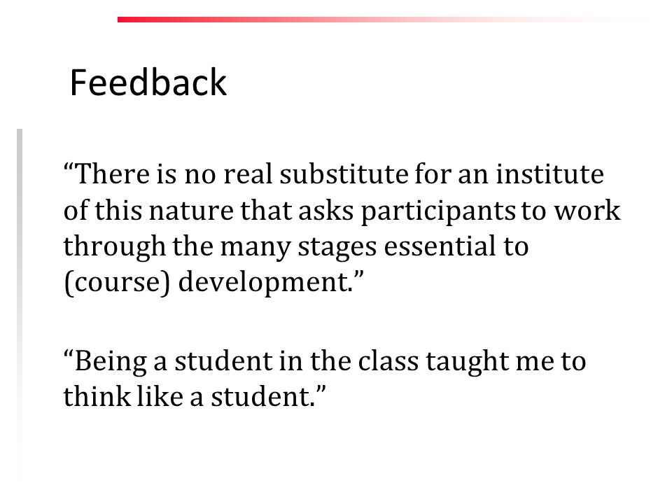 Feedback There is no real substitute for an institute of this nature that asks participants to work through the many stages essential to (course) development. Being a student in the class taught me to think like a student.