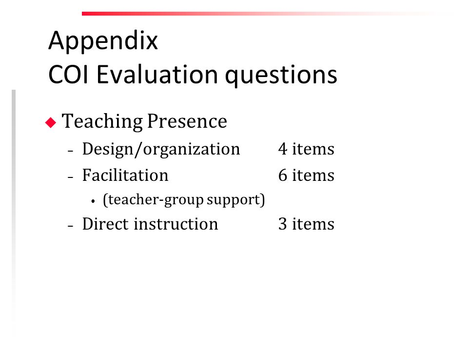 Appendix COI Evaluation questions u Teaching Presence – Design/organization 4 items – Facilitation 6 items (teacher-group support) – Direct instruction3 items
