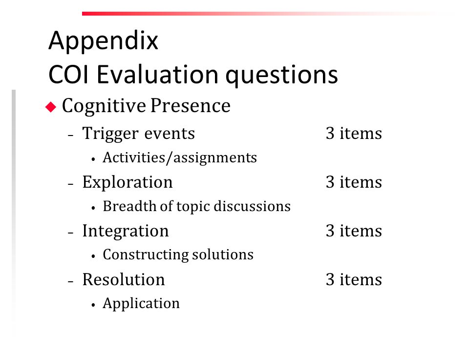 Appendix COI Evaluation questions u Cognitive Presence – Trigger events3 items Activities/assignments – Exploration3 items Breadth of topic discussions – Integration3 items Constructing solutions – Resolution3 items Application