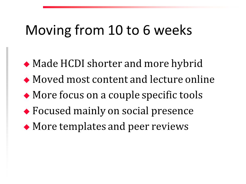 Moving from 10 to 6 weeks u Made HCDI shorter and more hybrid u Moved most content and lecture online u More focus on a couple specific tools u Focused mainly on social presence u More templates and peer reviews
