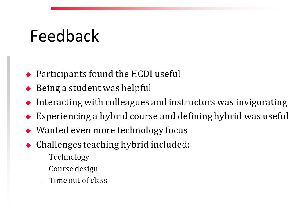 Feedback u Participants found the HCDI useful u Being a student was helpful u Interacting with colleagues and instructors was invigorating u Experiencing a hybrid course and defining hybrid was useful u Wanted even more technology focus u Challenges teaching hybrid included: – Technology – Course design – Time out of class