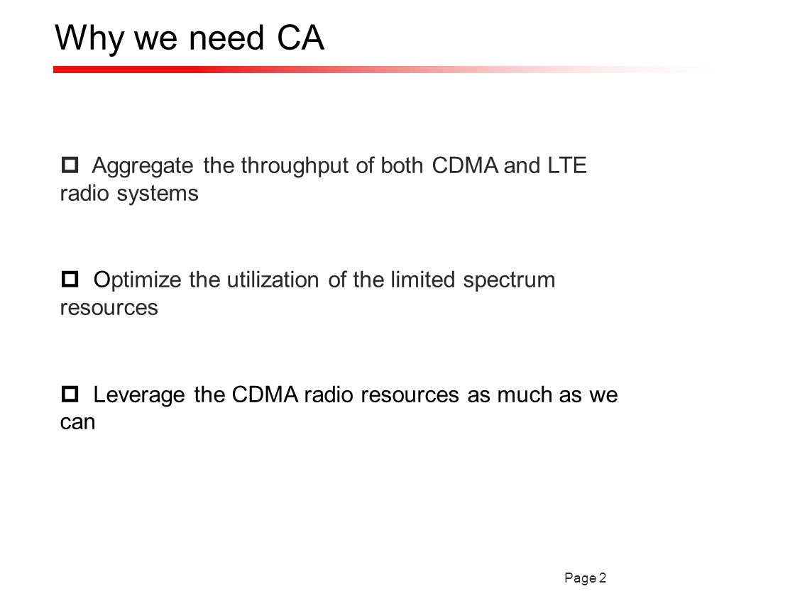 Page 2 Why we need CA  Aggregate the throughput of both CDMA and LTE radio systems  Optimize the utilization of the limited spectrum resources  Leverage the CDMA radio resources as much as we can