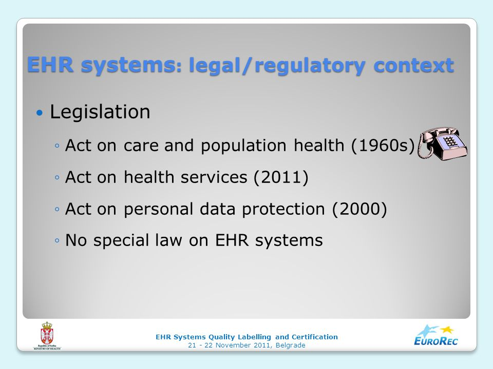 EHR systems : legal/regulatory context Legislation ◦Act on care and population health (1960s) ◦Act on health services (2011) ◦Act on personal data protection (2000) ◦No special law on EHR systems EHR Systems Quality Labelling and Certification 21 - 22 November 2011, Belgrade