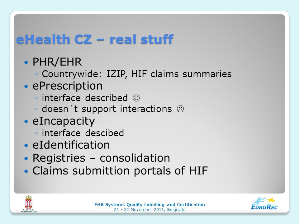 eHealth CZ – real stuff PHR/EHR ◦Countrywide: IZIP, HIF claims summaries ePrescription ◦interface described ◦doesn´t support interactions  eIncapacity ◦interface descibed eIdentification Registries – consolidation Claims submittion portals of HIF EHR Systems Quality Labelling and Certification 21 - 22 November 2011, Belgrade