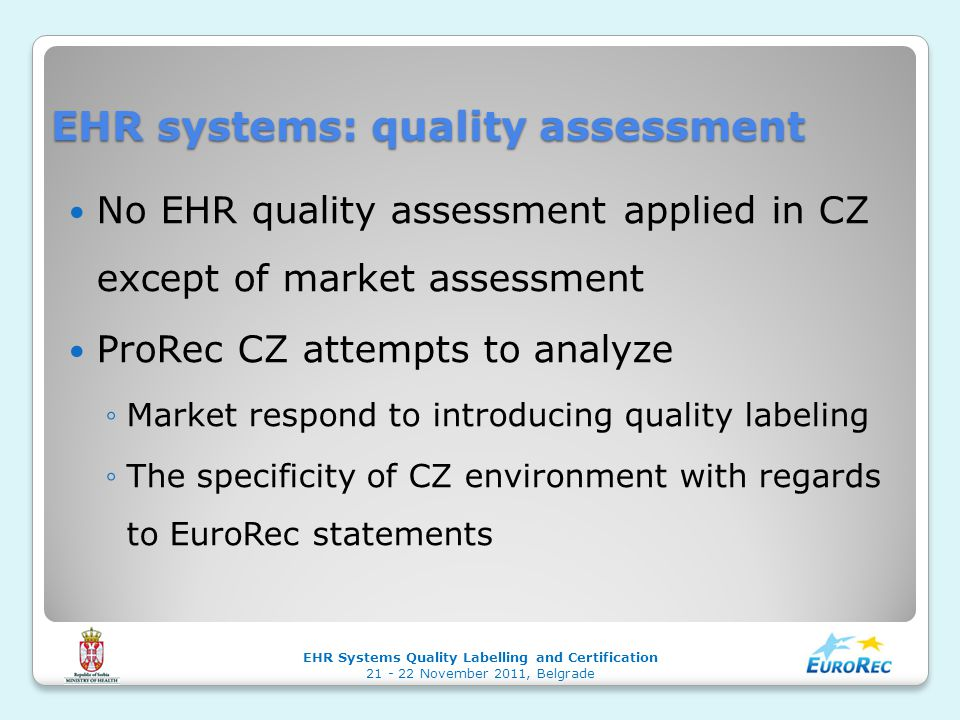 EHR systems: quality assessment No EHR quality assessment applied in CZ except of market assessment ProRec CZ attempts to analyze ◦Market respond to introducing quality labeling ◦The specificity of CZ environment with regards to EuroRec statements EHR Systems Quality Labelling and Certification 21 - 22 November 2011, Belgrade