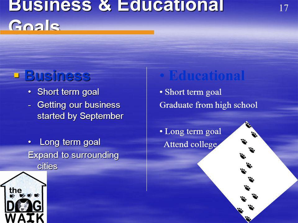 Business & Educational Goals  Business Short term goalShort term goal -Getting our business started by September Long term goal Long term goal Expand to surrounding cities Educational Short term goal Graduate from high school Long term goal Attend college 17