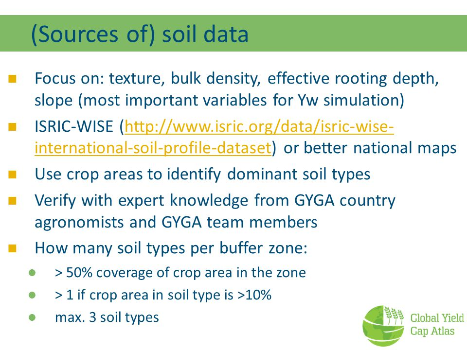 (Sources of) soil data Focus on: texture, bulk density, effective rooting depth, slope (most important variables for Yw simulation) ISRIC-WISE (http://www.isric.org/data/isric-wise- international-soil-profile-dataset) or better national mapshttp://www.isric.org/data/isric-wise- international-soil-profile-dataset Use crop areas to identify dominant soil types Verify with expert knowledge from GYGA country agronomists and GYGA team members How many soil types per buffer zone: > 50% coverage of crop area in the zone > 1 if crop area in soil type is >10% max.