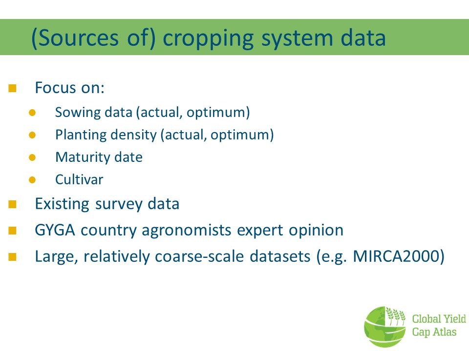 (Sources of) cropping system data Focus on: Sowing data (actual, optimum) Planting density (actual, optimum) Maturity date Cultivar Existing survey data GYGA country agronomists expert opinion Large, relatively coarse-scale datasets (e.g.