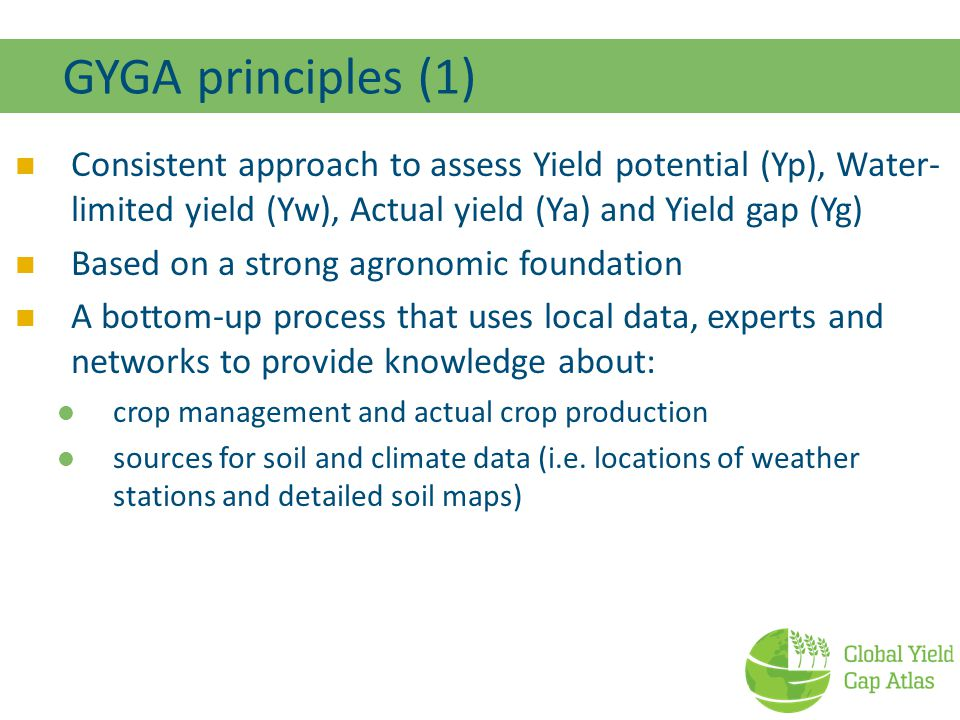 GYGA principles (1) Consistent approach to assess Yield potential (Yp), Water- limited yield (Yw), Actual yield (Ya) and Yield gap (Yg) Based on a strong agronomic foundation A bottom-up process that uses local data, experts and networks to provide knowledge about: crop management and actual crop production sources for soil and climate data (i.e.