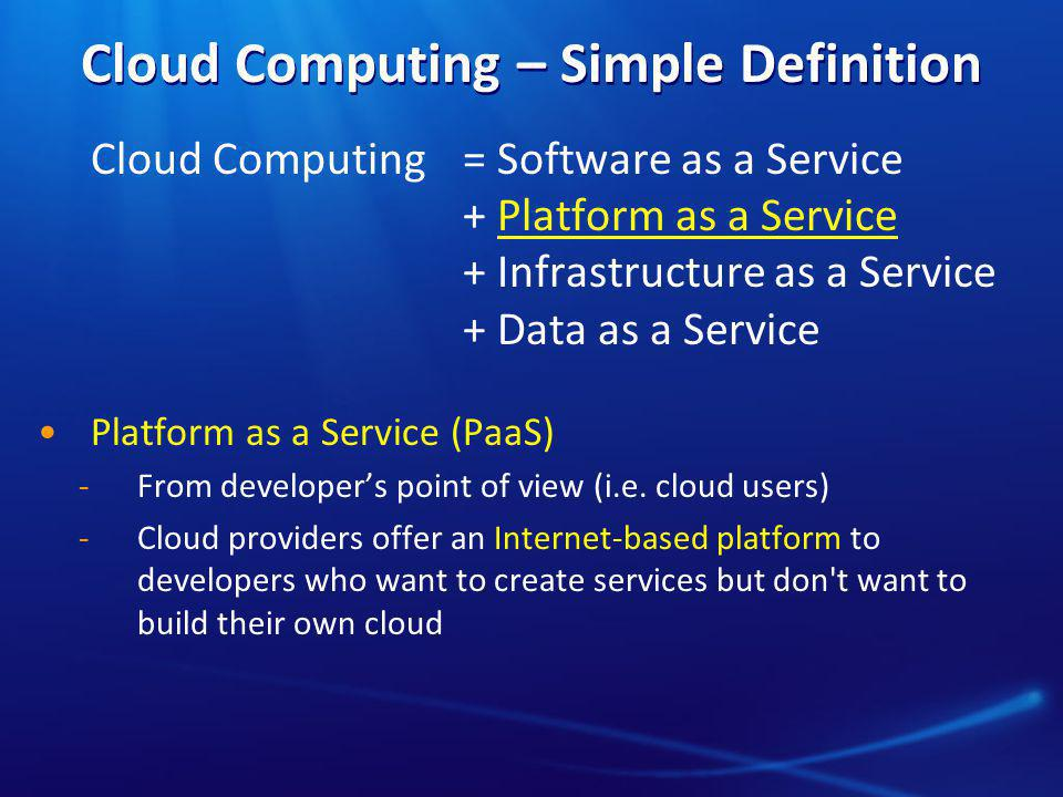 Cloud Computing – Simple Definition Cloud Computing = Software as a Service + Platform as a Service + Infrastructure as a Service + Data as a Service Platform as a Service (PaaS) ̵From developer's point of view (i.e.