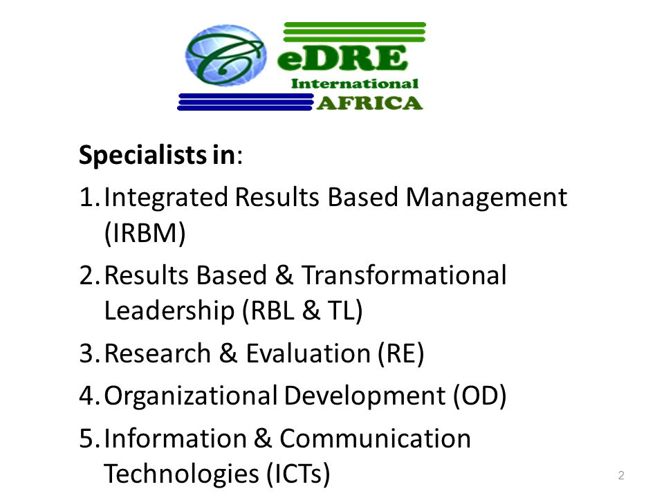 Specialists in: 1.Integrated Results Based Management (IRBM) 2.Results Based & Transformational Leadership (RBL & TL) 3.Research & Evaluation (RE) 4.Organizational Development (OD) 5.Information & Communication Technologies (ICTs) 2