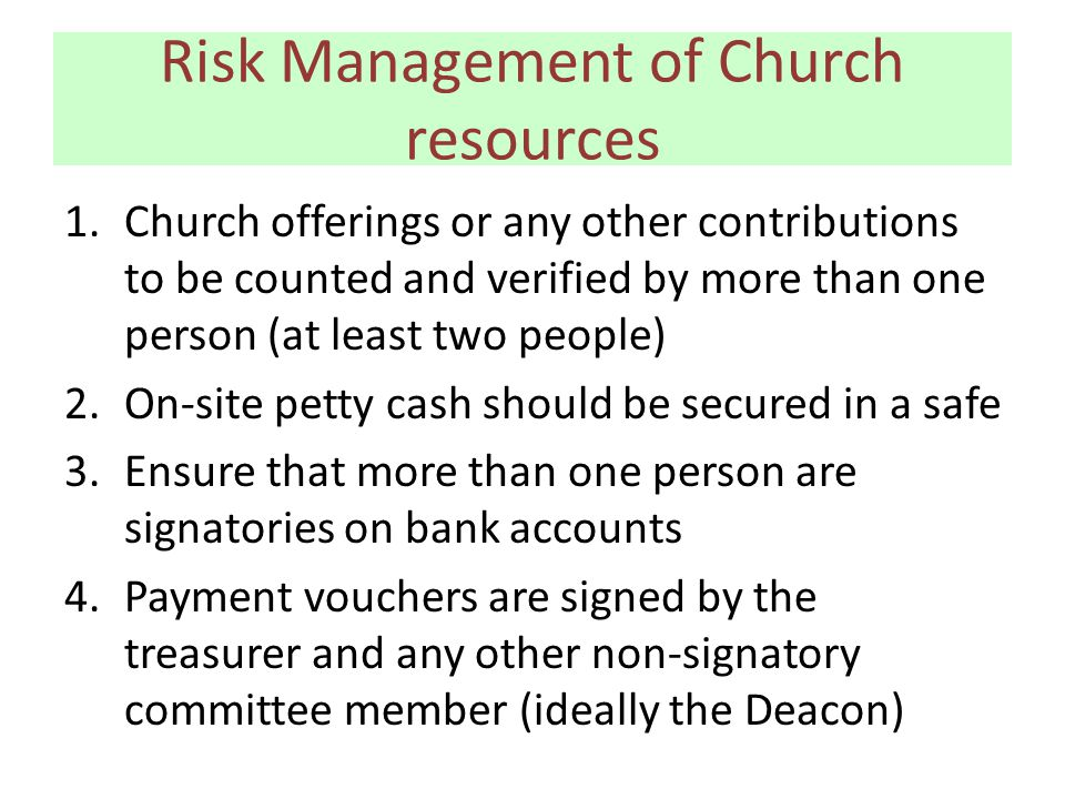 Risk Management of Church resources 1.Church offerings or any other contributions to be counted and verified by more than one person (at least two people) 2.On-site petty cash should be secured in a safe 3.Ensure that more than one person are signatories on bank accounts 4.Payment vouchers are signed by the treasurer and any other non-signatory committee member (ideally the Deacon)