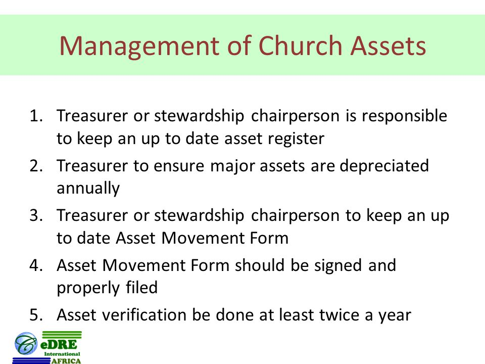 Management of Church Assets 1.Treasurer or stewardship chairperson is responsible to keep an up to date asset register 2.Treasurer to ensure major assets are depreciated annually 3.Treasurer or stewardship chairperson to keep an up to date Asset Movement Form 4.Asset Movement Form should be signed and properly filed 5.Asset verification be done at least twice a year