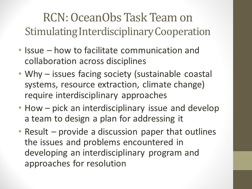 RCN: OceanObs Task Team on Stimulating Interdisciplinary Cooperation Issue – how to facilitate communication and collaboration across disciplines Why – issues facing society (sustainable coastal systems, resource extraction, climate change) require interdisciplinary approaches How – pick an interdisciplinary issue and develop a team to design a plan for addressing it Result – provide a discussion paper that outlines the issues and problems encountered in developing an interdisciplinary program and approaches for resolution