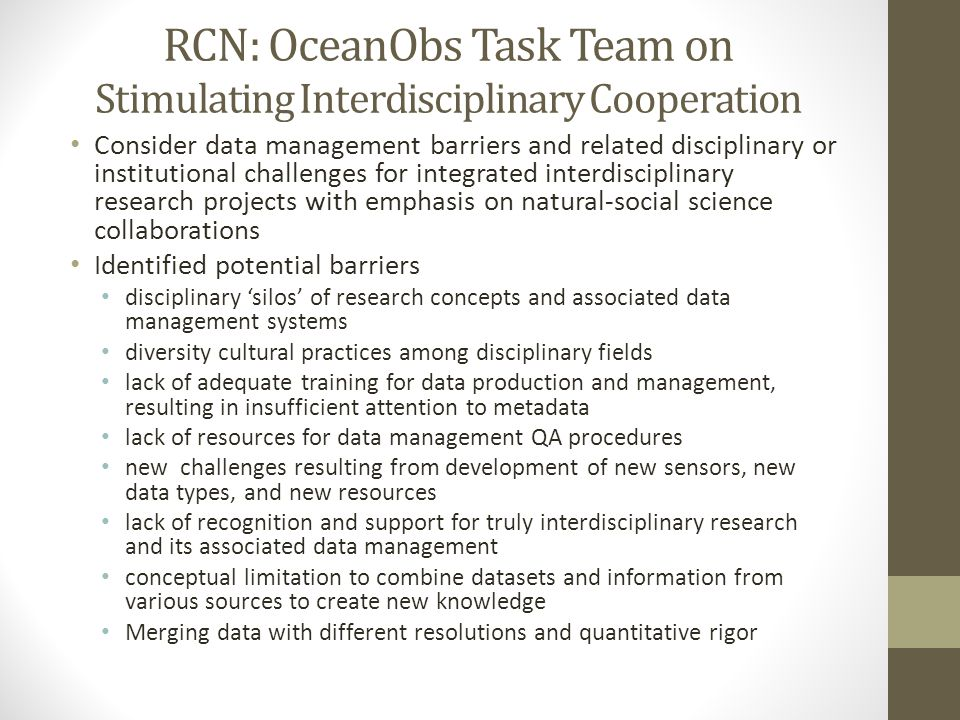 RCN: OceanObs Task Team on Stimulating Interdisciplinary Cooperation Consider data management barriers and related disciplinary or institutional challenges for integrated interdisciplinary research projects with emphasis on natural-social science collaborations Identified potential barriers disciplinary 'silos' of research concepts and associated data management systems diversity cultural practices among disciplinary fields lack of adequate training for data production and management, resulting in insufficient attention to metadata lack of resources for data management QA procedures new challenges resulting from development of new sensors, new data types, and new resources lack of recognition and support for truly interdisciplinary research and its associated data management conceptual limitation to combine datasets and information from various sources to create new knowledge Merging data with different resolutions and quantitative rigor